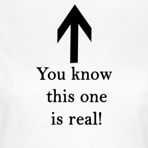 You know this one is real! - Women's T-Shirt