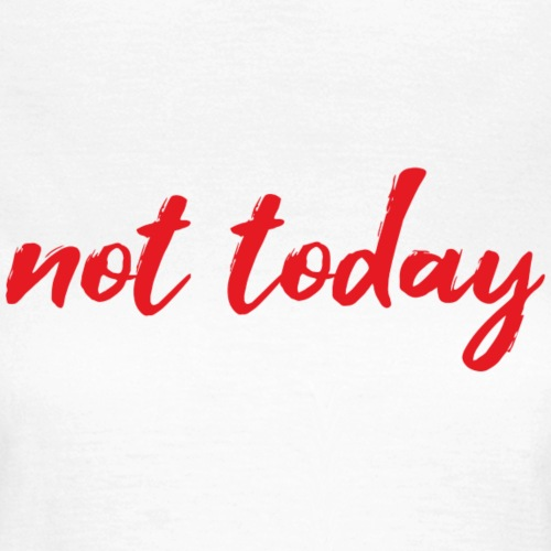 Not today - Women's T-Shirt