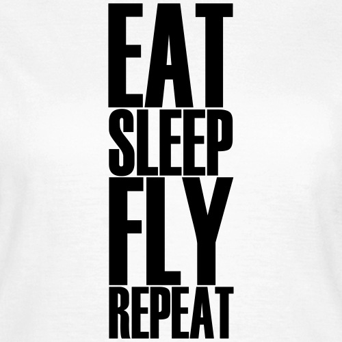 EAT SLEEP FLY REPEAT - Frauen T-Shirt
