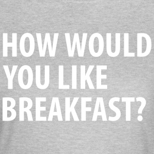 How would you like breakfast? - Vrouwen T-shirt