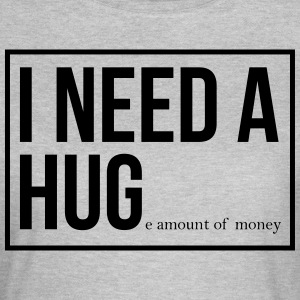 I need a hug - huge amount of money! - Women's T-Shirt
