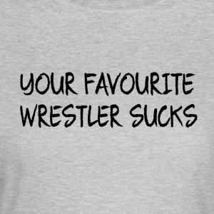 Your Favourite Wrestler Sucks - Women's T-Shirt