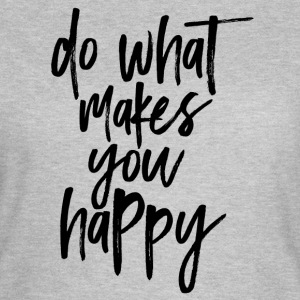Do what makes you happy - Women's T-Shirt