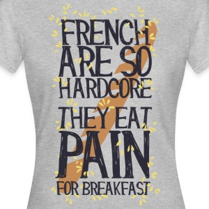 French are so hard ...., they eat pain for breakfas - Women's T-Shirt