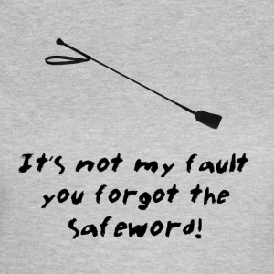 It's Not My Fault You Forgot The Safeword! - Women's T-Shirt