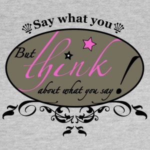 Say what you think! - Frauen T-Shirt