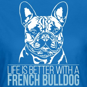 LIFE IS BETTER WITH A FRENCH BULLDOG - Women's T-Shirt