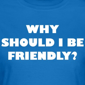 Why should I be friendly? - Frauen T-Shirt