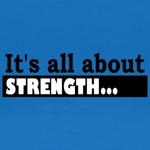 Its all about Strength - Frauen T-Shirt