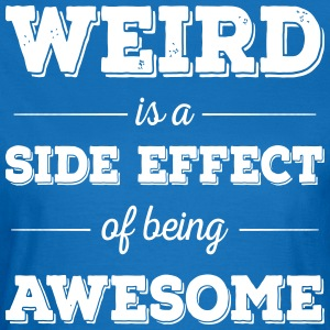 Weird is a side effect of being awesome - Frauen T-Shirt
