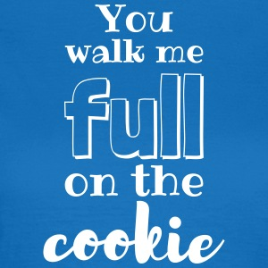 You walk me full on the cookie! - Frauen T-Shirt