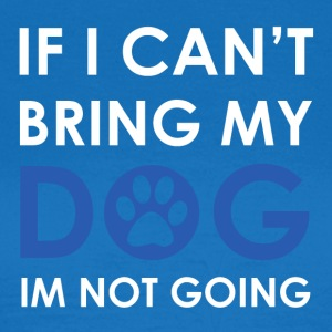 If i can not bring my Dog I'm not going - Women's T-Shirt