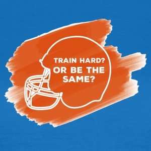 Football: Train Hard or be the same - Women's T-Shirt