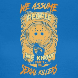 We Assum people we know cant be serial killers - Women's T-Shirt