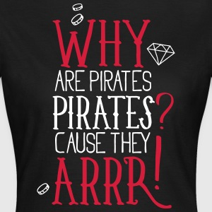 Why are pirates pirates? Cause they arrrrrr! - Frauen T-Shirt
