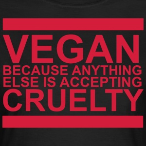 Vegan because anything else is accepting cruelty - Women's T-Shirt