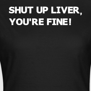 Shut up liver you're fine - Women's T-Shirt