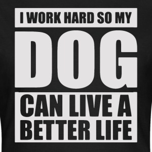 I work hard so my DOG can live a better life - Frauen T-Shirt