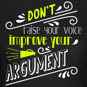 Don't raise your voice, improve your argument - Frauen T-Shirt