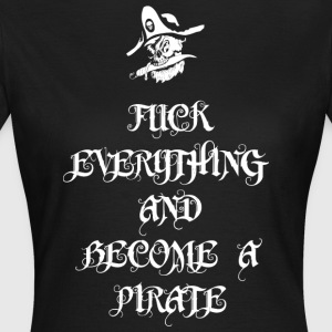 Fuck Everything And Become A Pirate - Frauen T-Shirt
