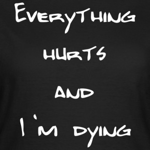Everything hurts and I'm dying - Frauen T-Shirt