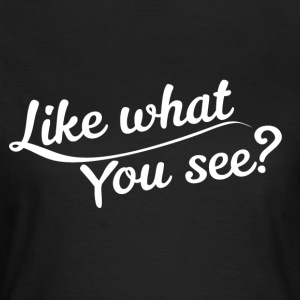 Like what you see? - Women's T-Shirt