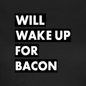 Vil Wake Up For Bacon - T-skjorte for kvinner