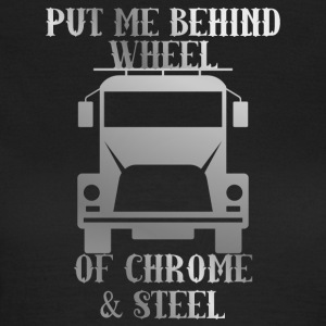Trucker / Truck Driver: Put Me Behind Wheel Of Chrome - Women's T-Shirt