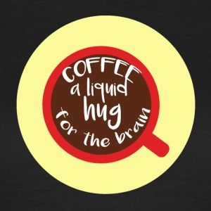 Kaffee: Coffee is a liquid hug for the brain - Frauen T-Shirt