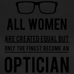 Opticians: All Women Are Created Equal, But Only The - Women's T-Shirt