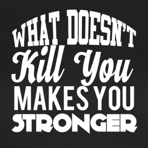 What doesn´t kill you makes you stronger! - Frauen T-Shirt