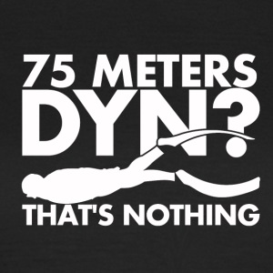 75 Meters DYN? That's nothing - Frauen T-Shirt