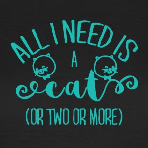 Katzen: All i need is a cat, or two, or more! - Frauen T-Shirt