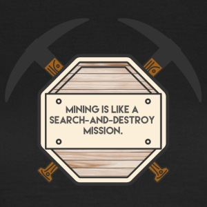 Bergbau: Mining is like a search-and-destroy - Frauen T-Shirt