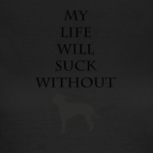 My life will suck without - Women's T-Shirt
