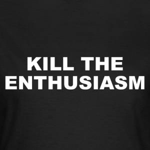 KILL THE ENTHUSIASM - Frauen T-Shirt