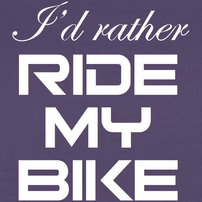 I'd rather ride my bike