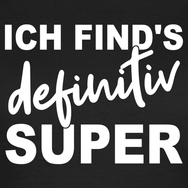 ICH FIND'S definitiv SUPER