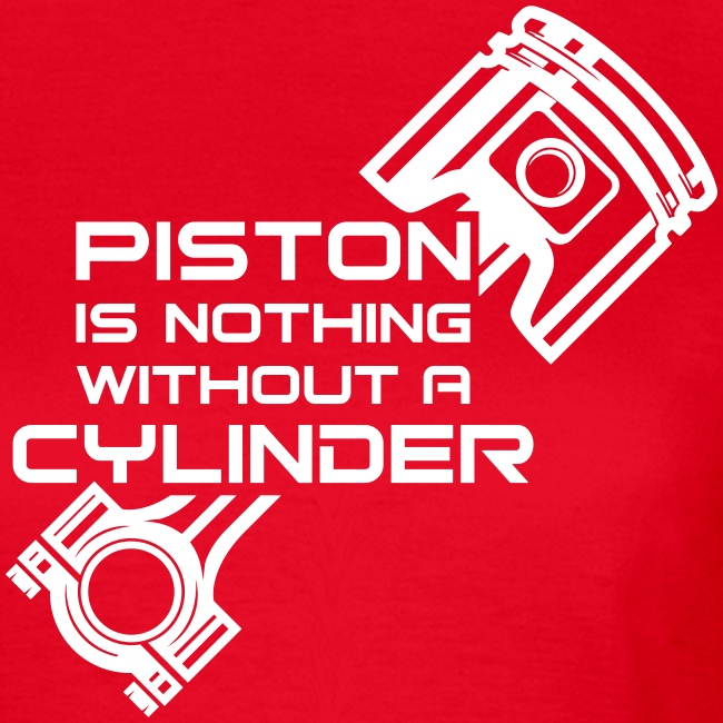 Piston is nothing without a cylinder