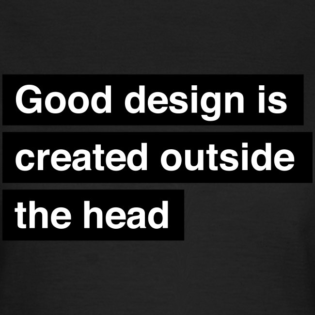 Good design is created outside the head