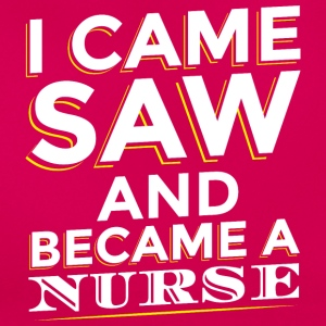 I CAME SAW AND BECAME A NURSE - Frauen T-Shirt