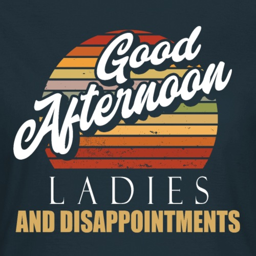 Good Afternoon Ladies And Disappointments - Frauen T-Shirt