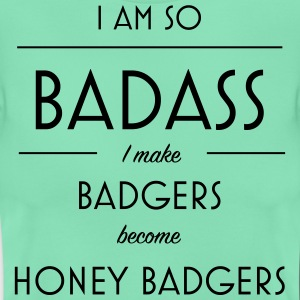 I am so badass I make badgers become honey badgers - Women's T-Shirt