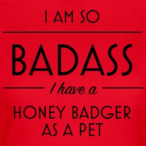 I am so badass I have a honey badger as a pet - Women's T-Shirt