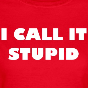 I call it stupid - Frauen T-Shirt