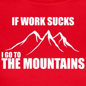 If work sucks - i go to the mountains - Women's T-Shirt
