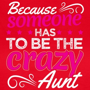 BECAUSE SOMEONE HAS TO BE THE CRAZY AUNT - Women's T-Shirt
