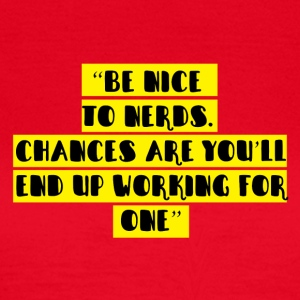 Nerd / Nerds: Be nice to Nerds. Chances are you´ll - Frauen T-Shirt