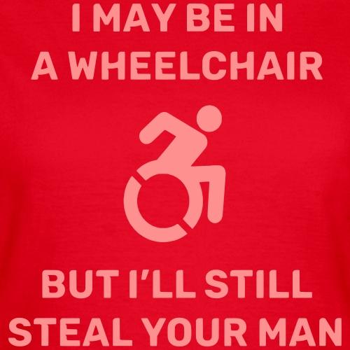 Ik zit in een rolstoel, maar ik steel we je man - Vrouwen T-shirt