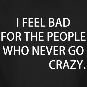 I FEEL BAD FOR THE PEOPLE WHO NEVER GO CRAZY - Männer Bio-T-Shirt